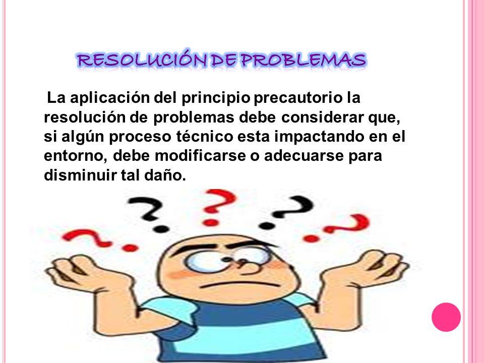 La aplicación del principio precautorio la resolución de problemas debe considerar que, si algún proceso técnico esta impactando en el entorno, debe modificarse o adecuarse para disminuir tal daño.