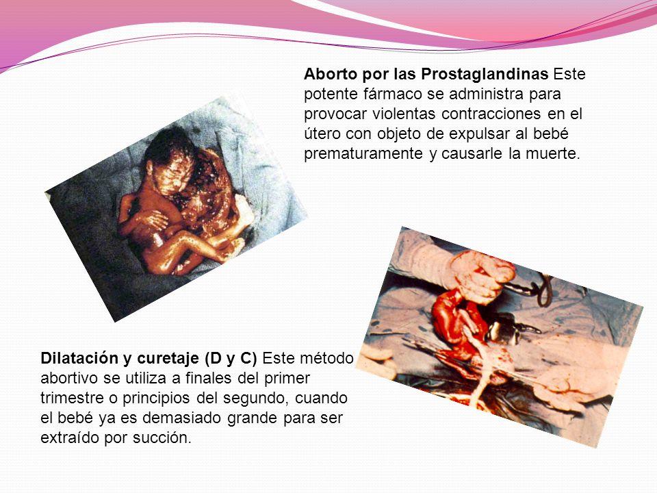 Aborto por las Prostaglandinas Este potente fármaco se administra para provocar violentas contracciones en el útero con objeto de expulsar al bebé prematuramente y causarle la muerte.