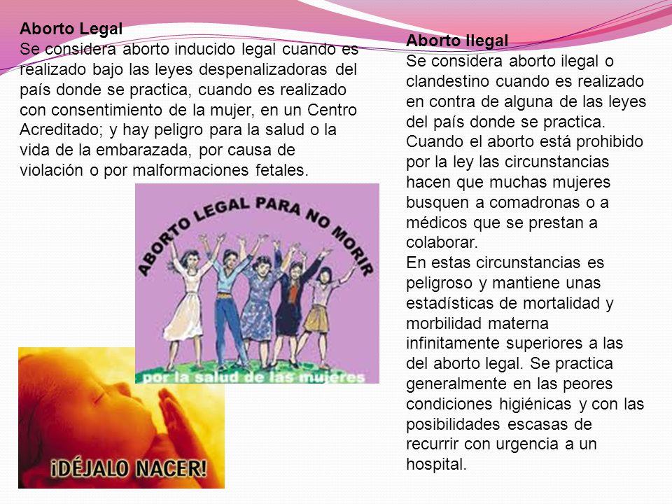 Aborto Legal Se considera aborto inducido legal cuando es realizado bajo las leyes despenalizadoras del país donde se practica, cuando es realizado con consentimiento de la mujer, en un Centro Acreditado; y hay peligro para la salud o la vida de la embarazada, por causa de violación o por malformaciones fetales.