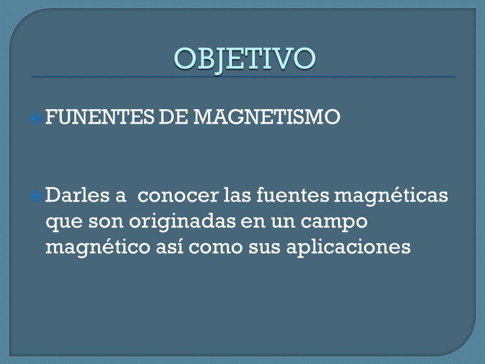 FUNENTES DE MAGNETISMO Darles a conocer las fuentes magnéticas que son originadas en un campo magnético así como sus aplicaciones