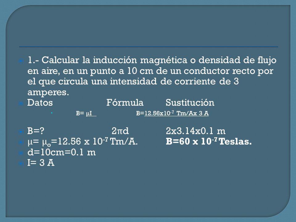 1.- Calcular la inducción magnética o densidad de flujo en aire, en un punto a 10 cm de un conductor recto por el que circula una intensidad de corrie