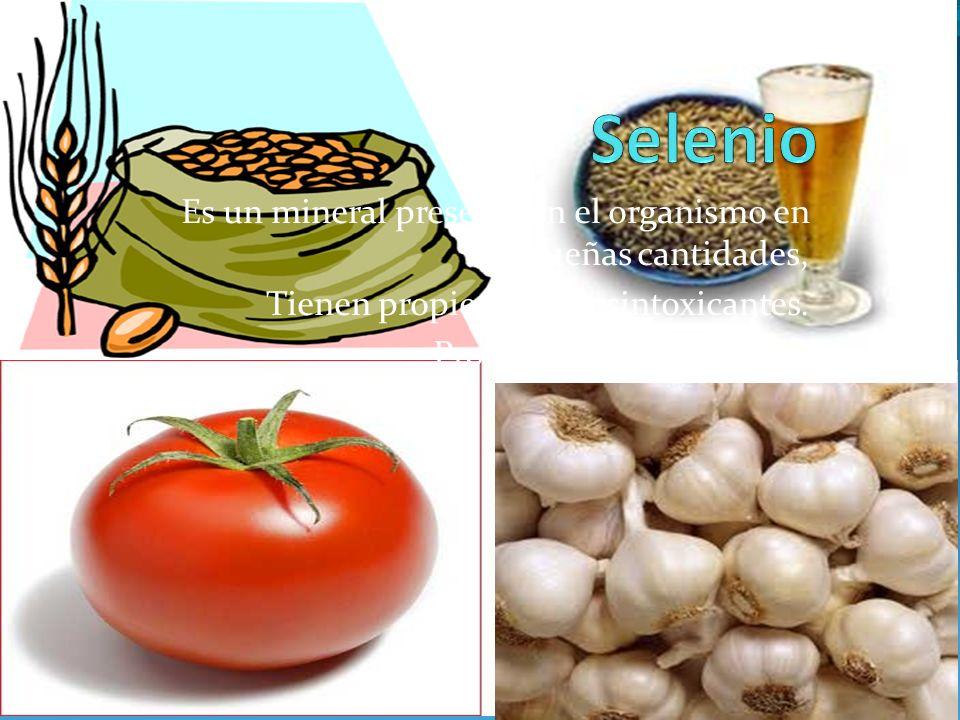 Es un mineral presente en el organismo en pequeñas cantidades, Tienen propiedades desintoxicantes. Protege de enfermedades