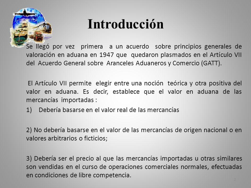 Introducción Se llegó por vez primera a un acuerdo sobre principios generales de valoración en aduana en 1947 que quedaron plasmados en el Artículo VI