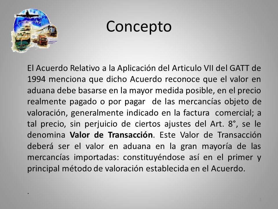 Concepto El Acuerdo Relativo a la Aplicación del Articulo VII del GATT de 1994 menciona que dicho Acuerdo reconoce que el valor en aduana debe basarse