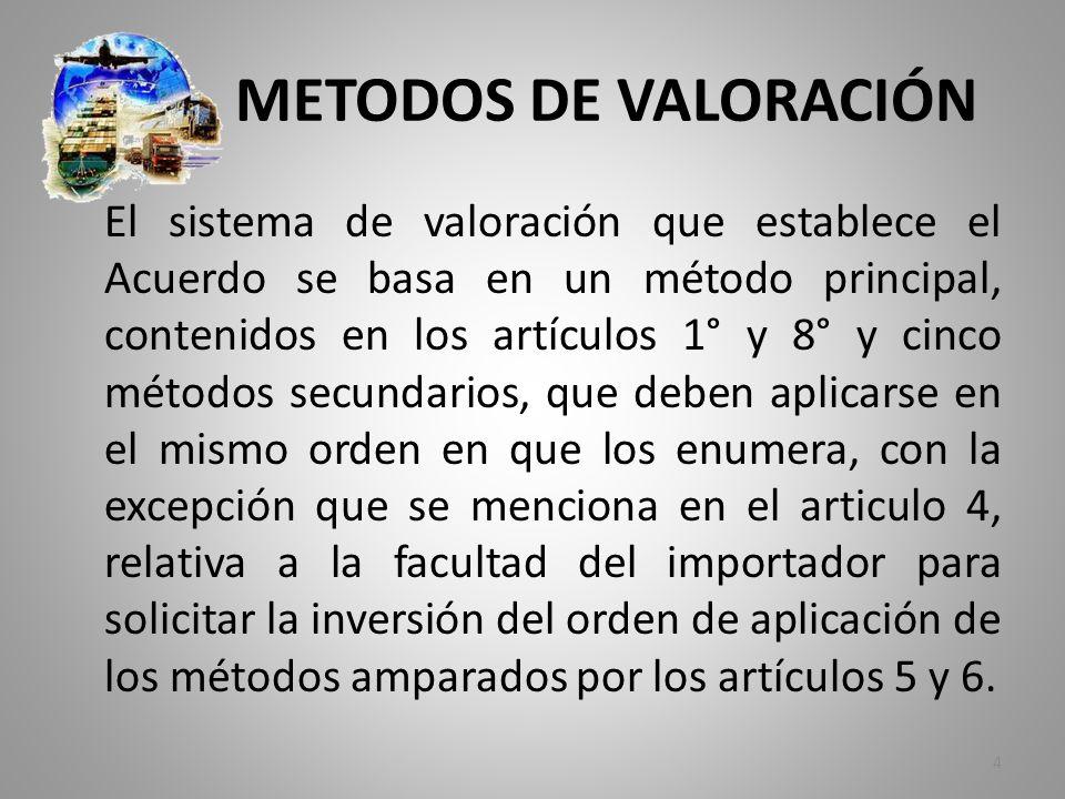METODOS DE VALORACIÓN El sistema de valoración que establece el Acuerdo se basa en un método principal, contenidos en los artículos 1° y 8° y cinco mé
