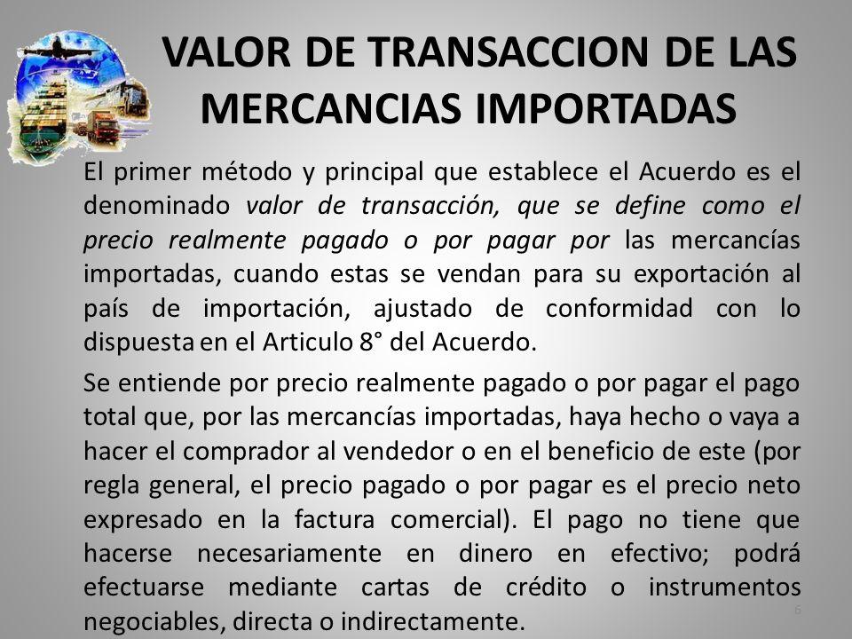 VALOR DE TRANSACCION DE LAS MERCANCIAS IMPORTADAS El primer método y principal que establece el Acuerdo es el denominado valor de transacción, que se