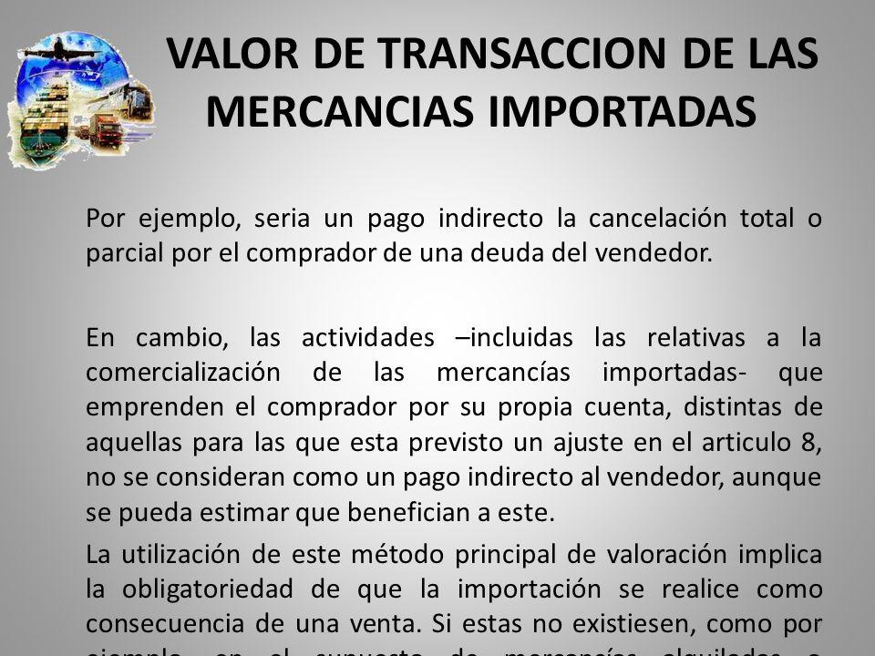 VALOR DE TRANSACCION DE LAS MERCANCIAS IMPORTADAS Por ejemplo, seria un pago indirecto la cancelación total o parcial por el comprador de una deuda de