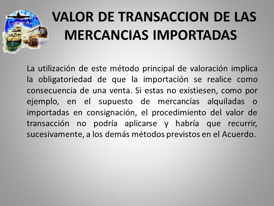 VALOR DE TRANSACCION DE LAS MERCANCIAS IMPORTADAS La utilización de este método principal de valoración implica la obligatoriedad de que la importació