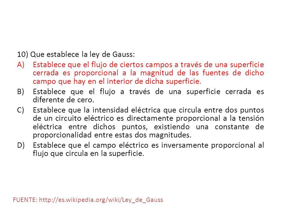 10) Que establece la ley de Gauss: A)Establece que el flujo de ciertos campos a través de una superficie cerrada es proporcional a la magnitud de las