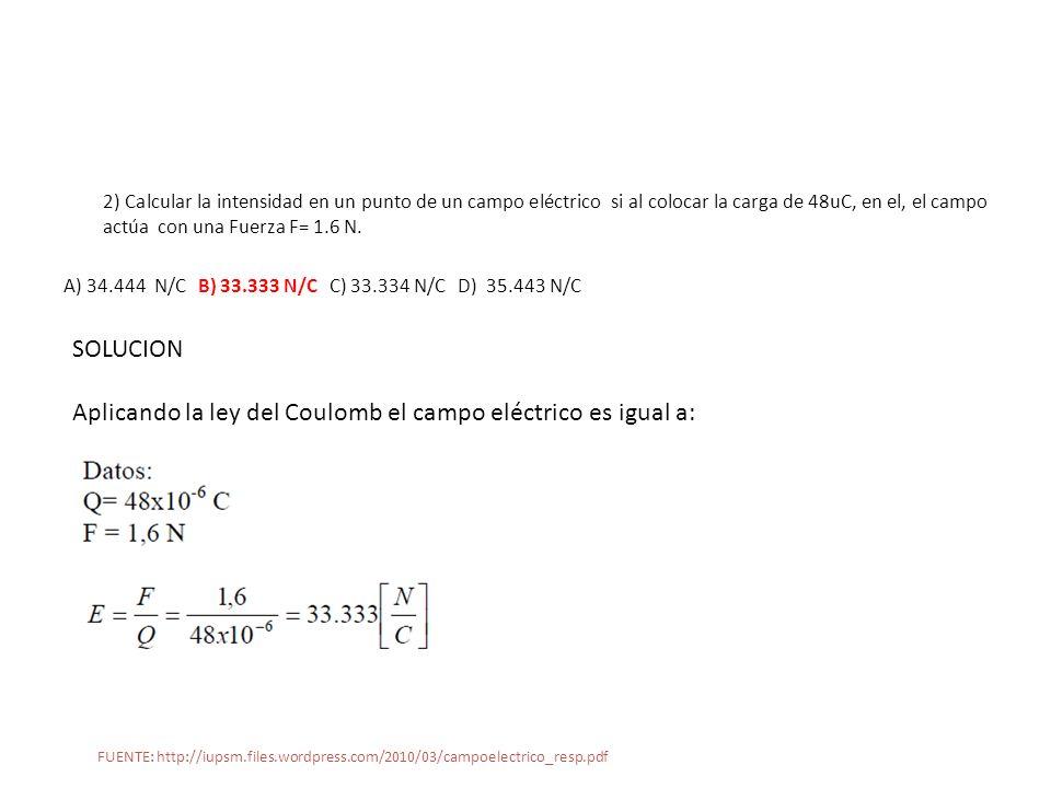 2) Calcular la intensidad en un punto de un campo eléctrico si al colocar la carga de 48uC, en el, el campo actúa con una Fuerza F= 1.6 N. A) 34.444 N