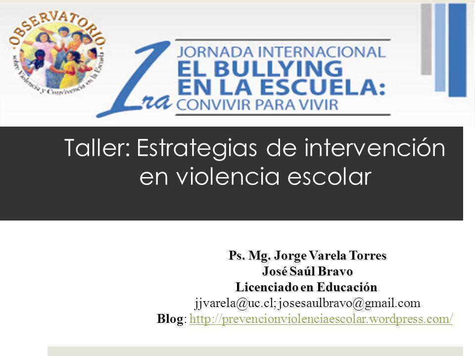 Taller: Estrategias de intervención en violencia escolar Ps. Mg. Jorge Varela Torres José Saúl Bravo Licenciado en Educación jjvarela@uc.cl; josesaulb