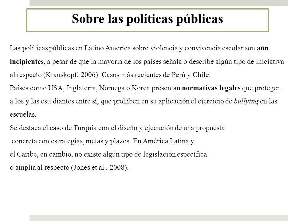 Sobre las políticas públicas Las políticas públicas en Latino America sobre violencia y convivencia escolar son aún incipientes, a pesar de que la may