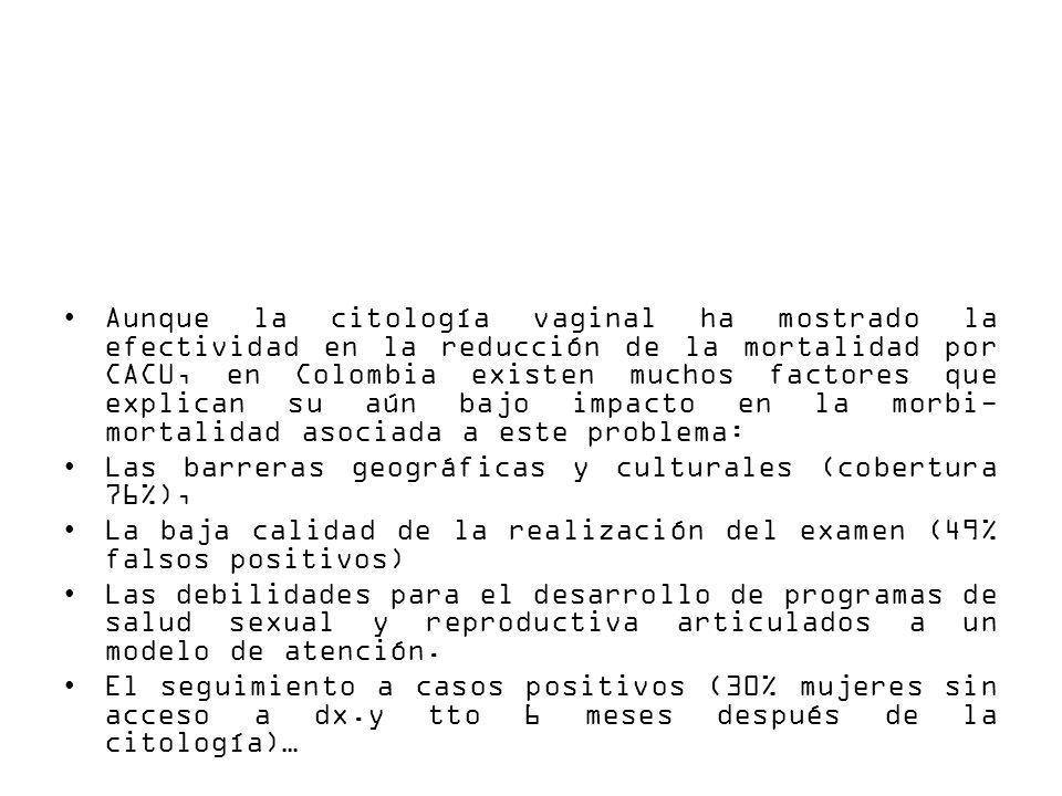 Aunque la citología vaginal ha mostrado la efectividad en la reducción de la mortalidad por CACU, en Colombia existen muchos factores que explican su aún bajo impacto en la morbi- mortalidad asociada a este problema: Las barreras geográficas y culturales (cobertura 76%), La baja calidad de la realización del examen (49% falsos positivos) Las debilidades para el desarrollo de programas de salud sexual y reproductiva articulados a un modelo de atención.