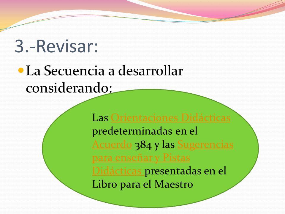 3.-Revisar: La Secuencia a desarrollar considerando: Las Orientaciones Didácticas predeterminadas en el Acuerdo 384 y las Sugerencias para enseñar y P