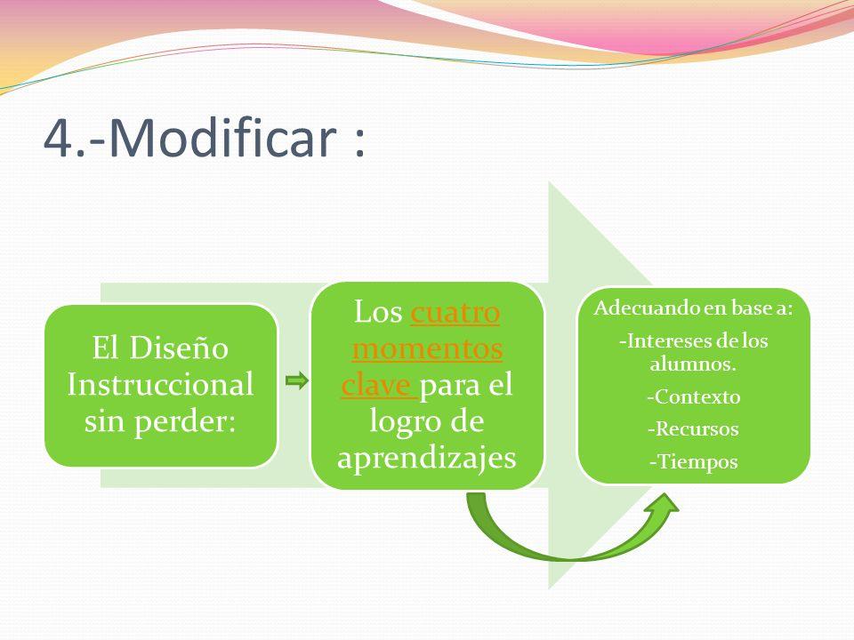 4.-Modificar : El Diseño Instruccional sin perder: Los cuatro momentos clave para el logro de aprendizajescuatro momentos clave Adecuando en base a: -