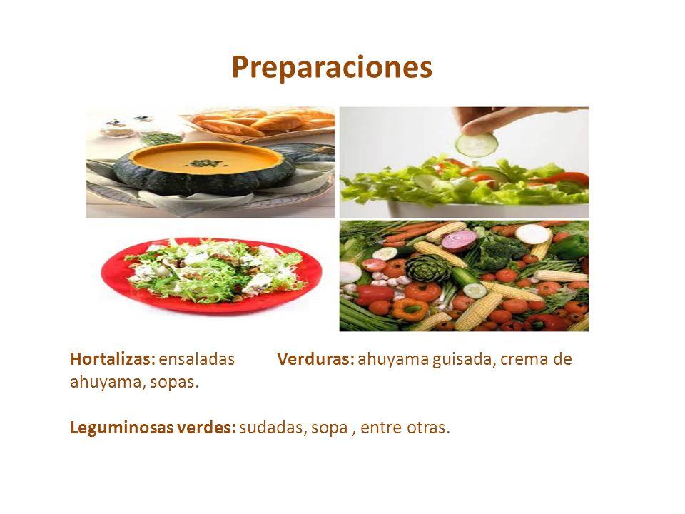 Preparaciones Hortalizas: ensaladas Verduras: ahuyama guisada, crema de ahuyama, sopas. Leguminosas verdes: sudadas, sopa, entre otras.