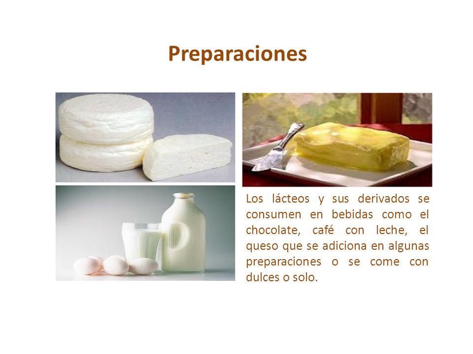 Preparaciones Los lácteos y sus derivados se consumen en bebidas como el chocolate, café con leche, el queso que se adiciona en algunas preparaciones
