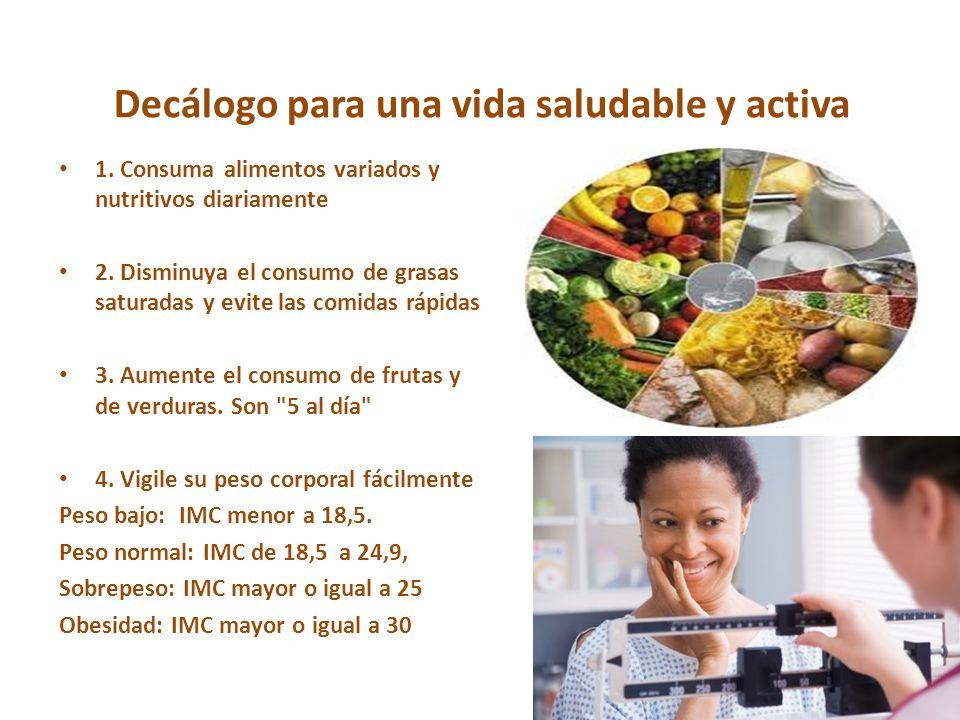 Decálogo para una vida saludable y activa 1. Consuma alimentos variados y nutritivos diariamente 2. Disminuya el consumo de grasas saturadas y evite l