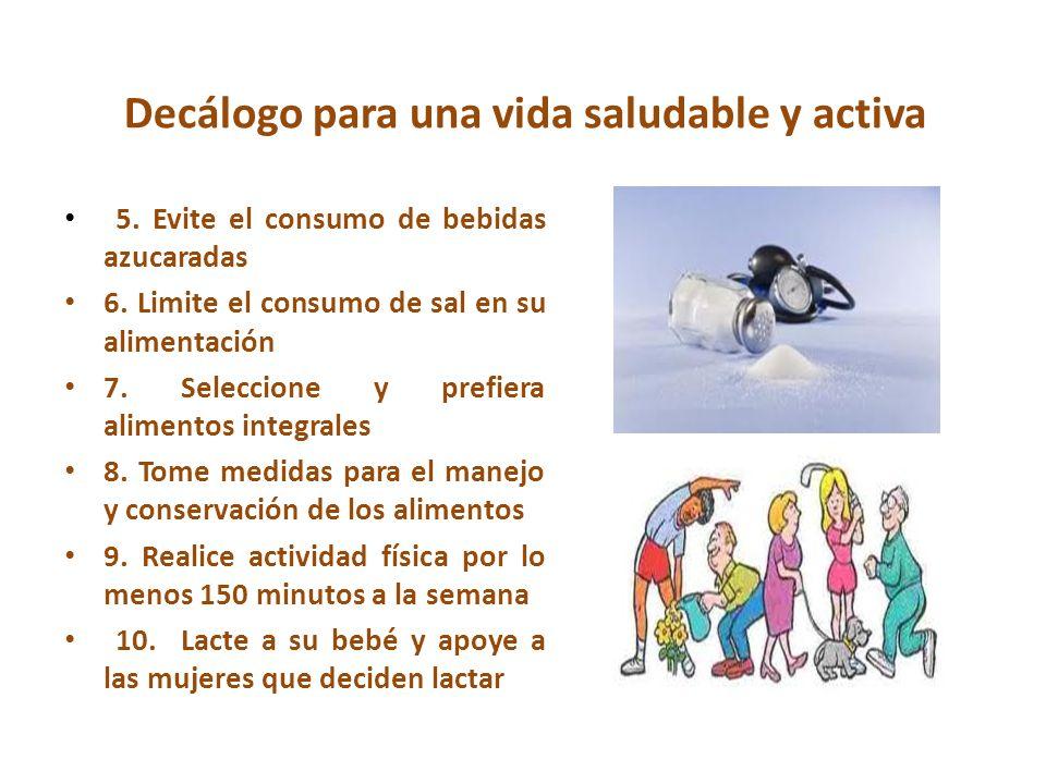 Decálogo para una vida saludable y activa 5. Evite el consumo de bebidas azucaradas 6. Limite el consumo de sal en su alimentación 7. Seleccione y pre
