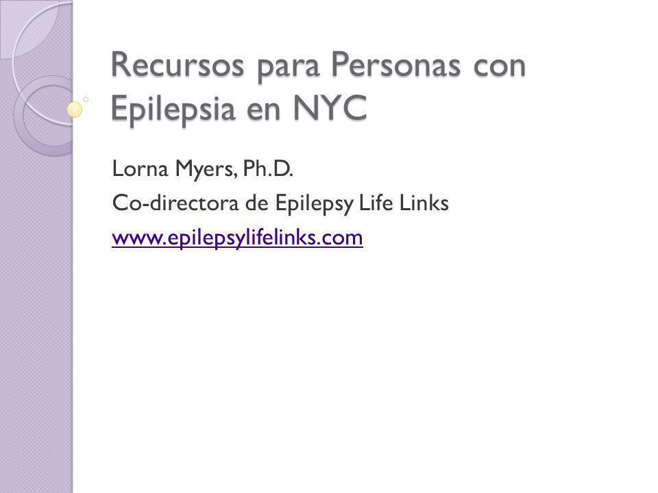Recursos para Personas con Epilepsia en NYC Lorna Myers, Ph.D. Co-directora de Epilepsy Life Links www.epilepsylifelinks.com
