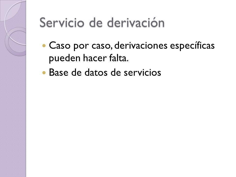 Servicio de derivación Caso por caso, derivaciones específicas pueden hacer falta. Base de datos de servicios