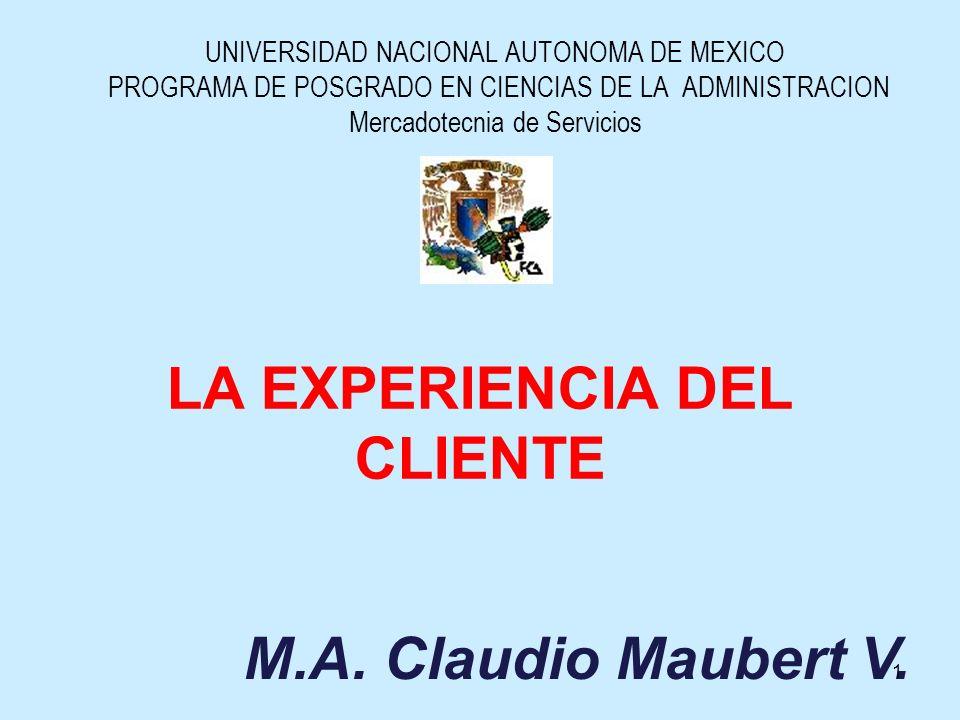 LA EXPERIENCIA DEL CLIENTE UNIVERSIDAD NACIONAL AUTONOMA DE MEXICO PROGRAMA DE POSGRADO EN CIENCIAS DE LA ADMINISTRACION Mercadotecnia de Servicios M.