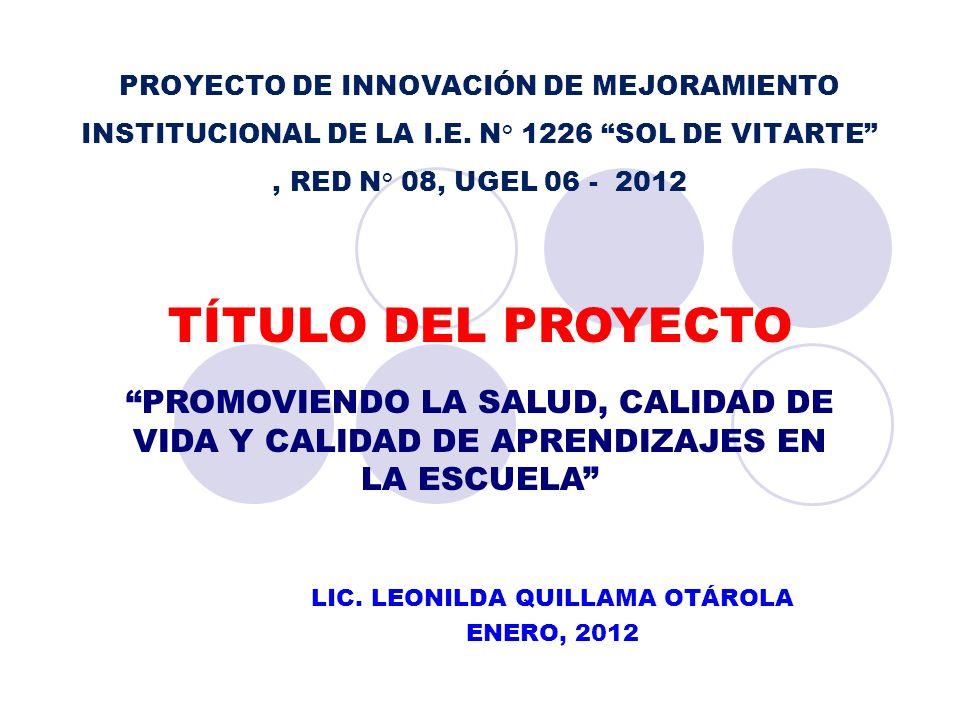 PROYECTO DE INNOVACIÓN DE MEJORAMIENTO INSTITUCIONAL DE LA I.E. N° 1226 SOL DE VITARTE, RED N° 08, UGEL 06 - 2012 LIC. LEONILDA QUILLAMA OTÁROLA ENERO