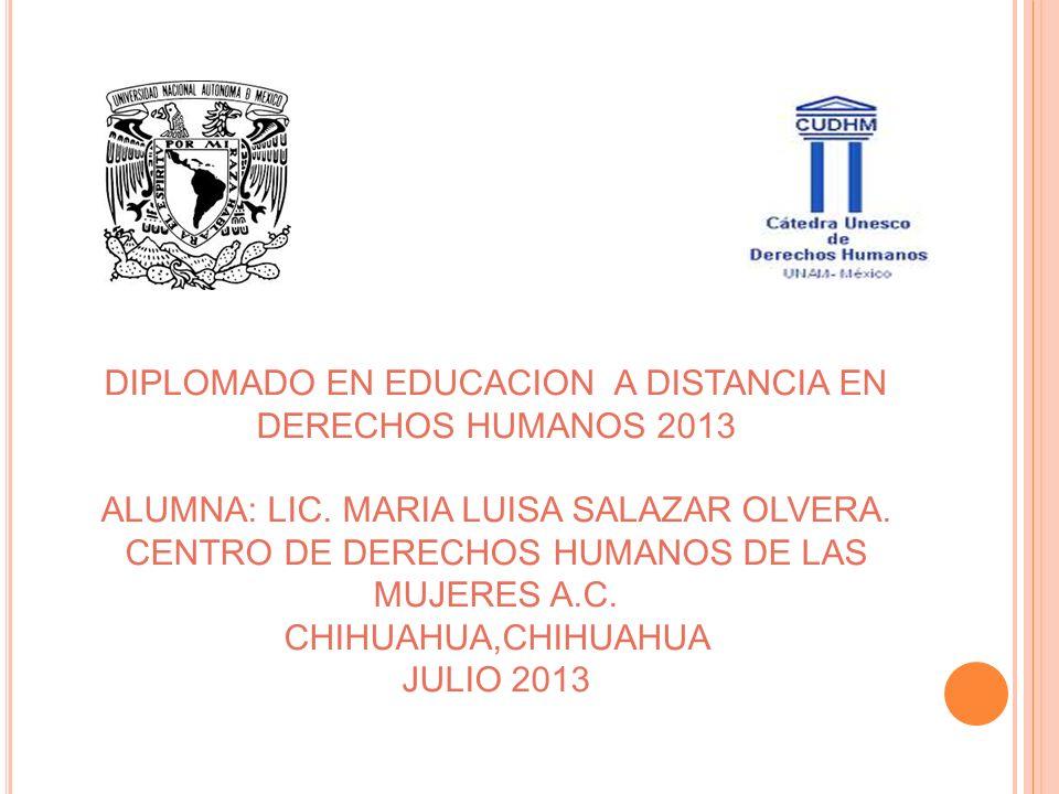 DIPLOMADO EN EDUCACION A DISTANCIA EN DERECHOS HUMANOS 2013 ALUMNA: LIC. MARIA LUISA SALAZAR OLVERA. CENTRO DE DERECHOS HUMANOS DE LAS MUJERES A.C. CH