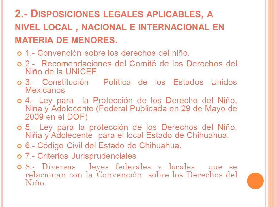 2.- D ISPOSICIONES LEGALES APLICABLES, A NIVEL LOCAL, NACIONAL E INTERNACIONAL EN MATERIA DE MENORES. 1.- Convención sobre los derechos del niño. 2.-