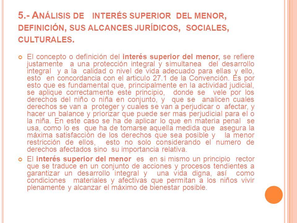 5.- A NÁLISIS DE INTERÉS SUPERIOR DEL MENOR, DEFINICIÓN, SUS ALCANCES JURÍDICOS, SOCIALES, CULTURALES. El concepto o definición del interés superior d
