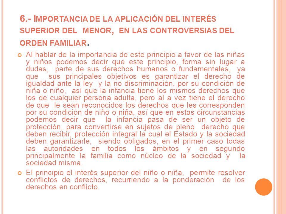6.- I MPORTANCIA DE LA APLICACIÓN DEL INTERÉS SUPERIOR DEL MENOR, EN LAS CONTROVERSIAS DEL ORDEN FAMILIAR. Al hablar de la importancia de este princip