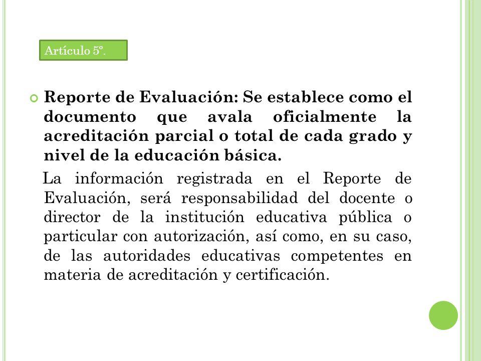Reporte de Evaluación: Se establece como el documento que avala oficialmente la acreditación parcial o total de cada grado y nivel de la educación básica.