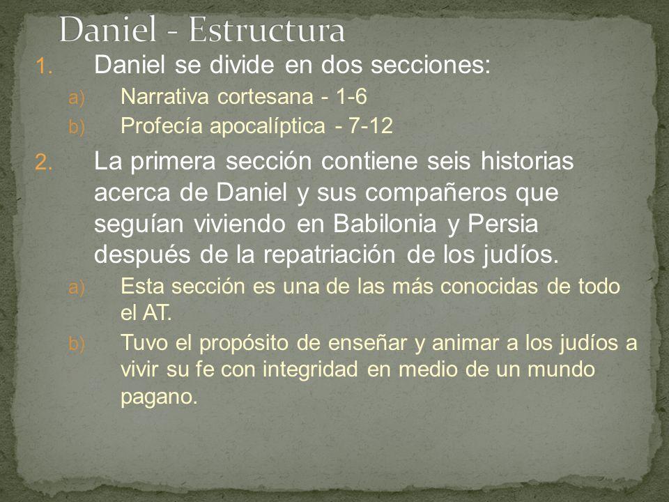 1. Daniel se divide en dos secciones: a) Narrativa cortesana - 1-6 b) Profecía apocalíptica - 7-12 2. La primera sección contiene seis historias acerc