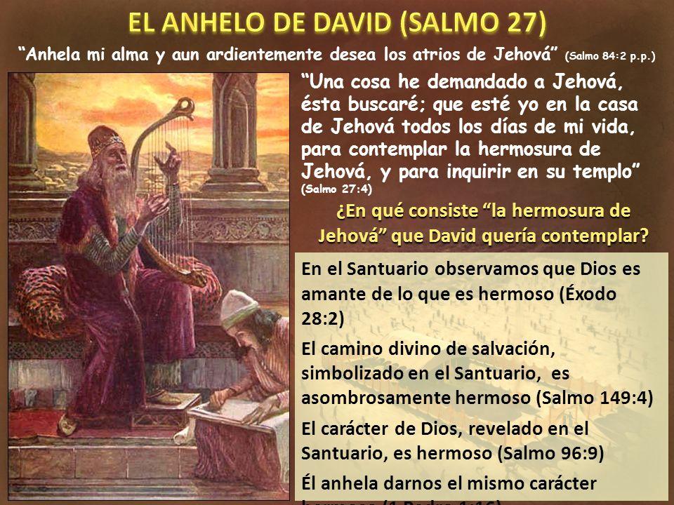 En el Santuario observamos que Dios es amante de lo que es hermoso (Éxodo 28:2) El camino divino de salvación, simbolizado en el Santuario, es asombrosamente hermoso (Salmo 149:4) El carácter de Dios, revelado en el Santuario, es hermoso (Salmo 96:9) Él anhela darnos el mismo carácter hermoso (1 Pedro 1:16) Anhela mi alma y aun ardientemente desea los atrios de Jehová (Salmo 84:2 p.p.) Una cosa he demandado a Jehová, ésta buscaré; que esté yo en la casa de Jehová todos los días de mi vida, para contemplar la hermosura de Jehová, y para inquirir en su templo (Salmo 27:4) ¿En qué consiste la hermosura de Jehová que David quería contemplar?