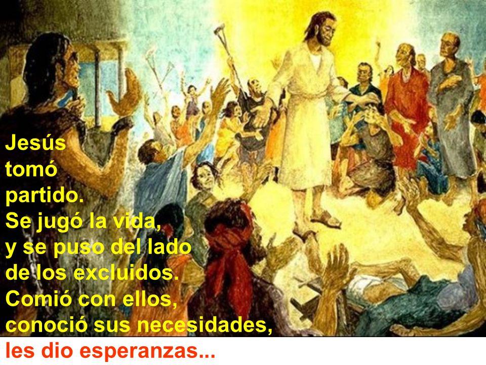Jesús tomó partido. Se jugó la vida, y se puso del lado de los excluidos. Comió con ellos, conoció sus necesidades, les dio esperanzas...