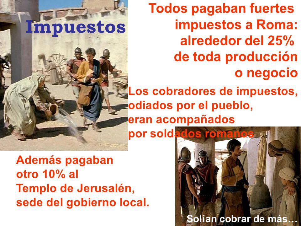 Todos pagaban fuertes impuestos a Roma: alrededor del 25% de toda producción o negocio Además pagaban otro 10% al Templo de Jerusalén, sede del gobier
