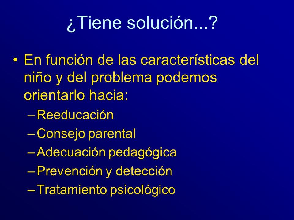 ¿Tiene solución...? En función de las características del niño y del problema podemos orientarlo hacia: –Reeducación –Consejo parental –Adecuación ped