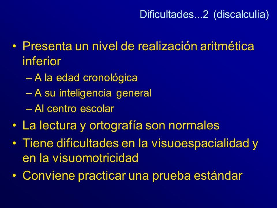 Dificultades...2 (discalculia) Presenta un nivel de realización aritmética inferior –A la edad cronológica –A su inteligencia general –Al centro escol