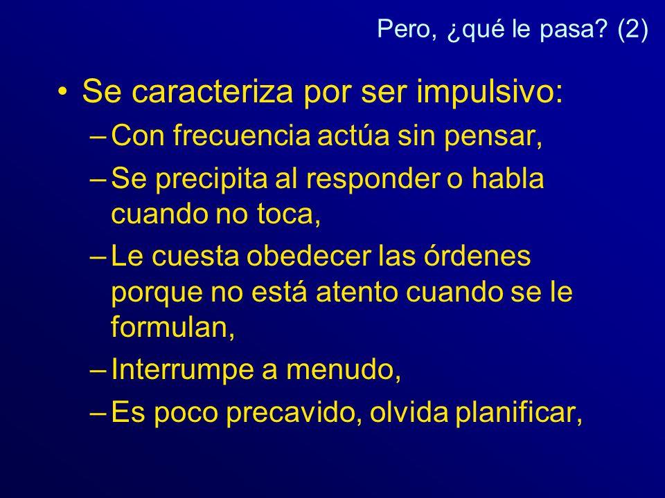 Pero, ¿qué le pasa? (2) Se caracteriza por ser impulsivo: –Con frecuencia actúa sin pensar, –Se precipita al responder o habla cuando no toca, –Le cue