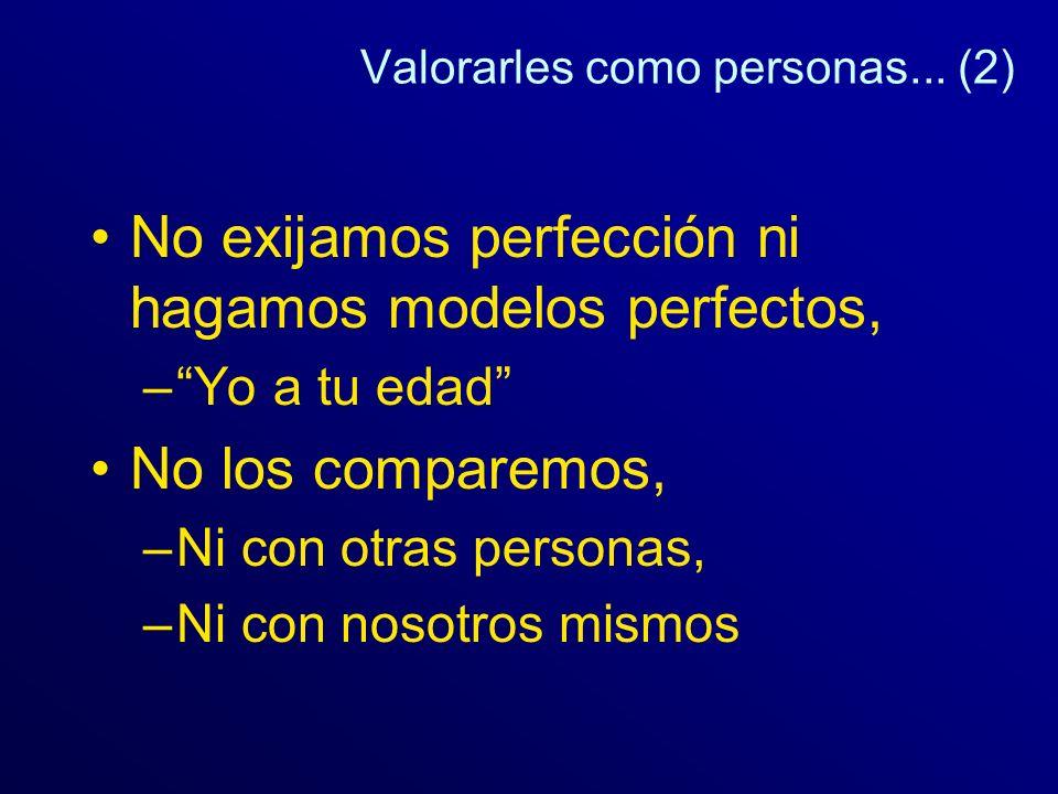 Valorarles como personas... (2) No exijamos perfección ni hagamos modelos perfectos, –Yo a tu edad No los comparemos, –Ni con otras personas, –Ni con