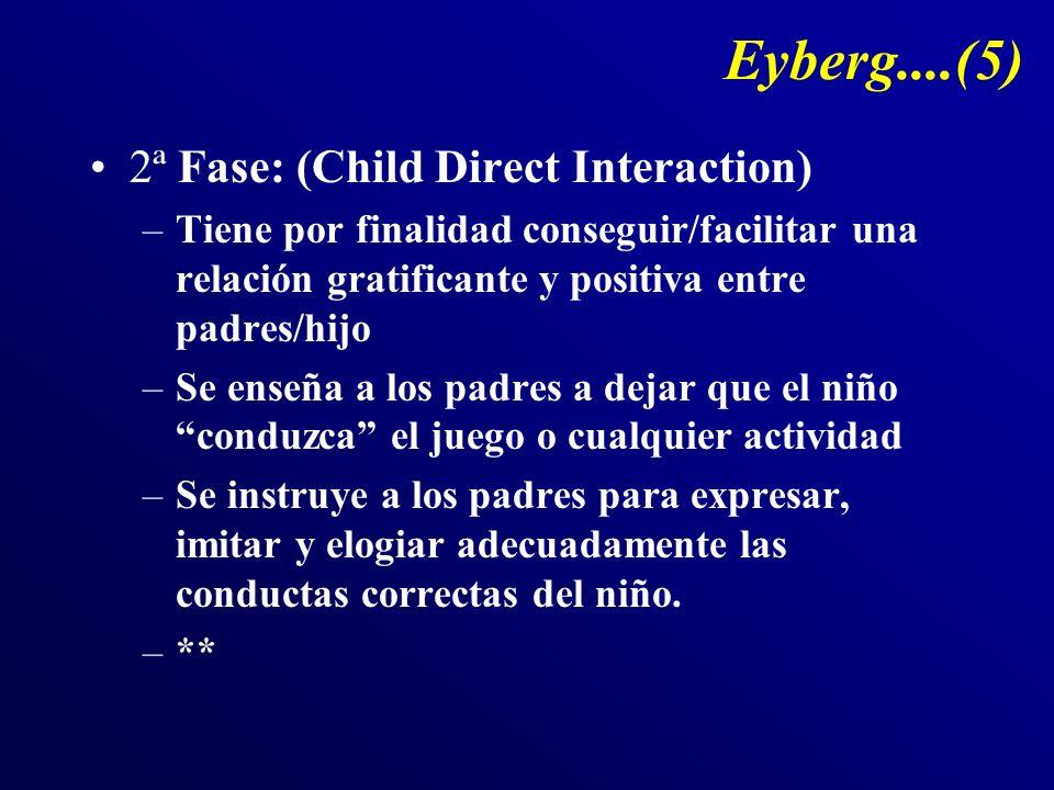 Eyberg....(5) 2ª Fase: (Child Direct Interaction) –Tiene por finalidad conseguir/facilitar una relación gratificante y positiva entre padres/hijo –Se