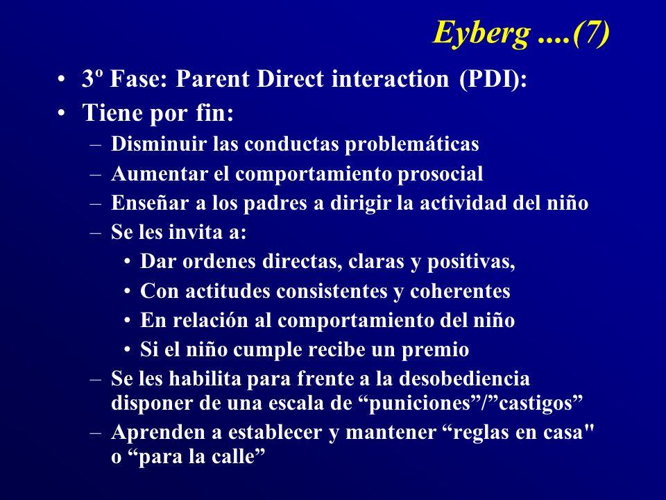 Eyberg....(7) 3º Fase: Parent Direct interaction (PDI): Tiene por fin: –Disminuir las conductas problemáticas –Aumentar el comportamiento prosocial –E