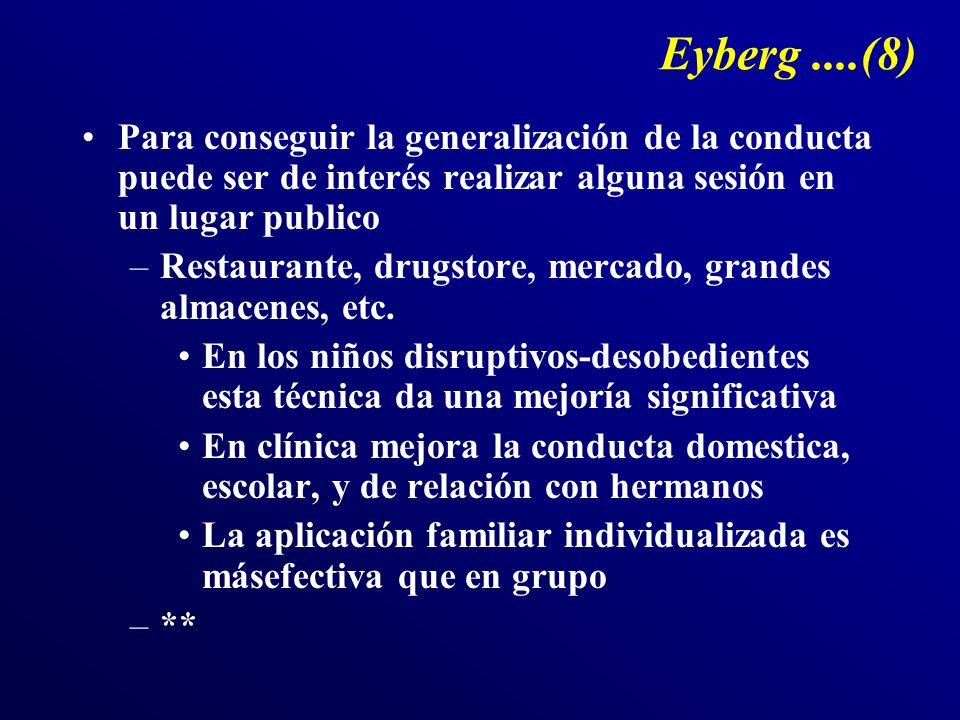Eyberg....(8) Para conseguir la generalización de la conducta puede ser de interés realizar alguna sesión en un lugar publico –Restaurante, drugstore,