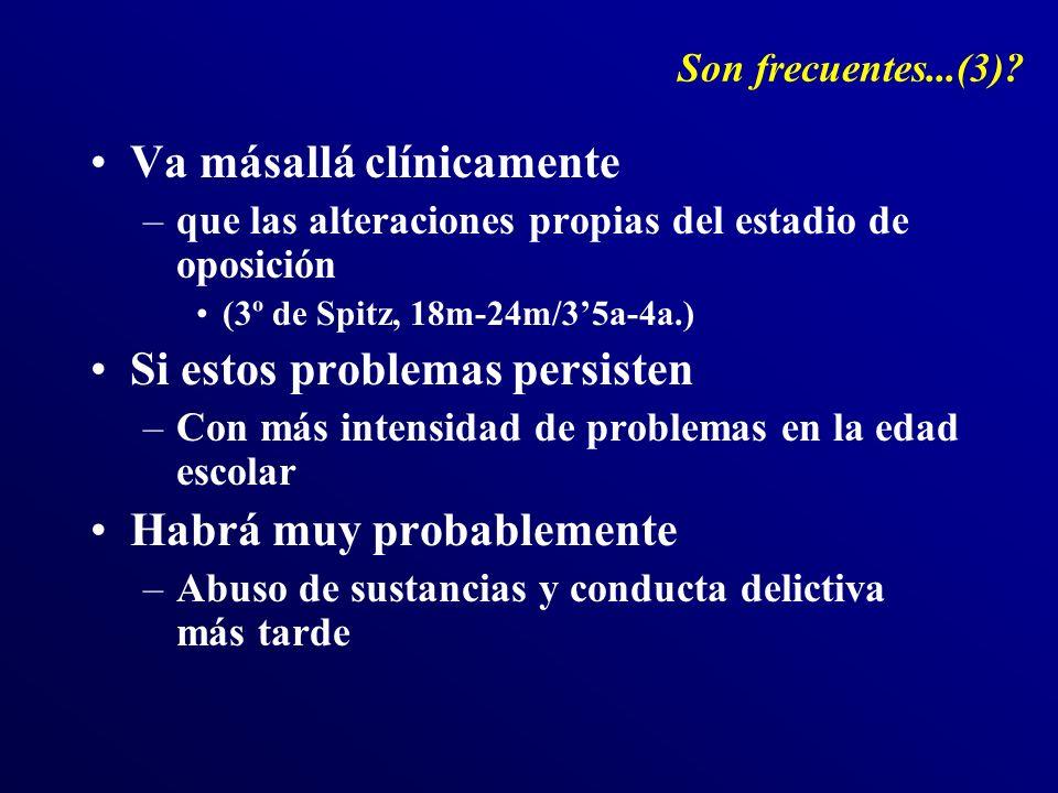 Son frecuentes...(3)? Va másallá clínicamente –que las alteraciones propias del estadio de oposición (3º de Spitz, 18m-24m/35a-4a.) Si estos problemas