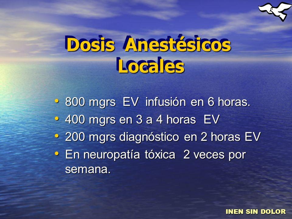 Dosis Anestésicos Locales 800 mgrs EV infusión en 6 horas. 800 mgrs EV infusión en 6 horas. 400 mgrs en 3 a 4 horas EV 400 mgrs en 3 a 4 horas EV 200