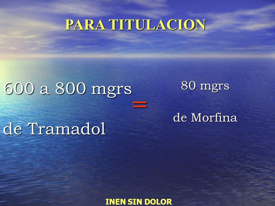 600 a 800 mgrs de Tramadol 80 mgrs de Morfina = PARA TITULACION INEN SIN DOLOR