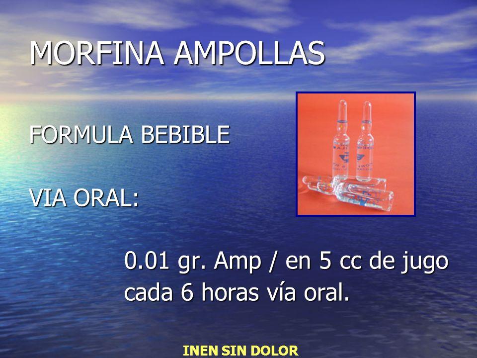 MORFINA AMPOLLAS FORMULA BEBIBLE VIA ORAL: 0.01 gr. Amp / en 5 cc de jugo cada 6 horas vía oral. INEN SIN DOLOR