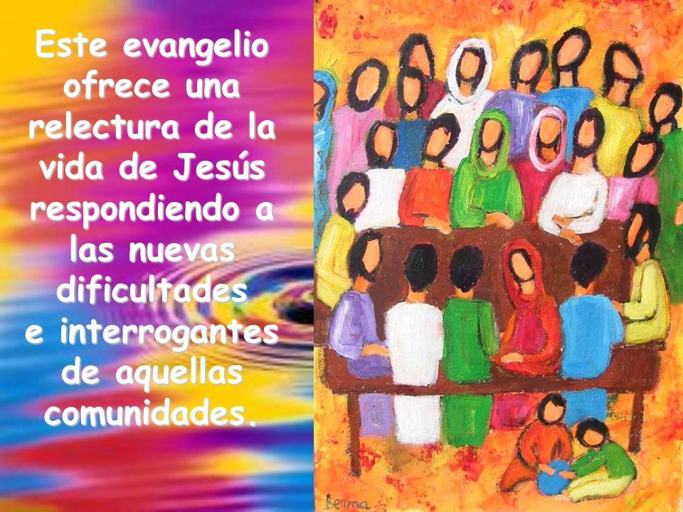 Este evangelio ofrece una relectura de la vida de Jesús respondiendo a las nuevas dificultades e interrogantes de aquellas comunidades.