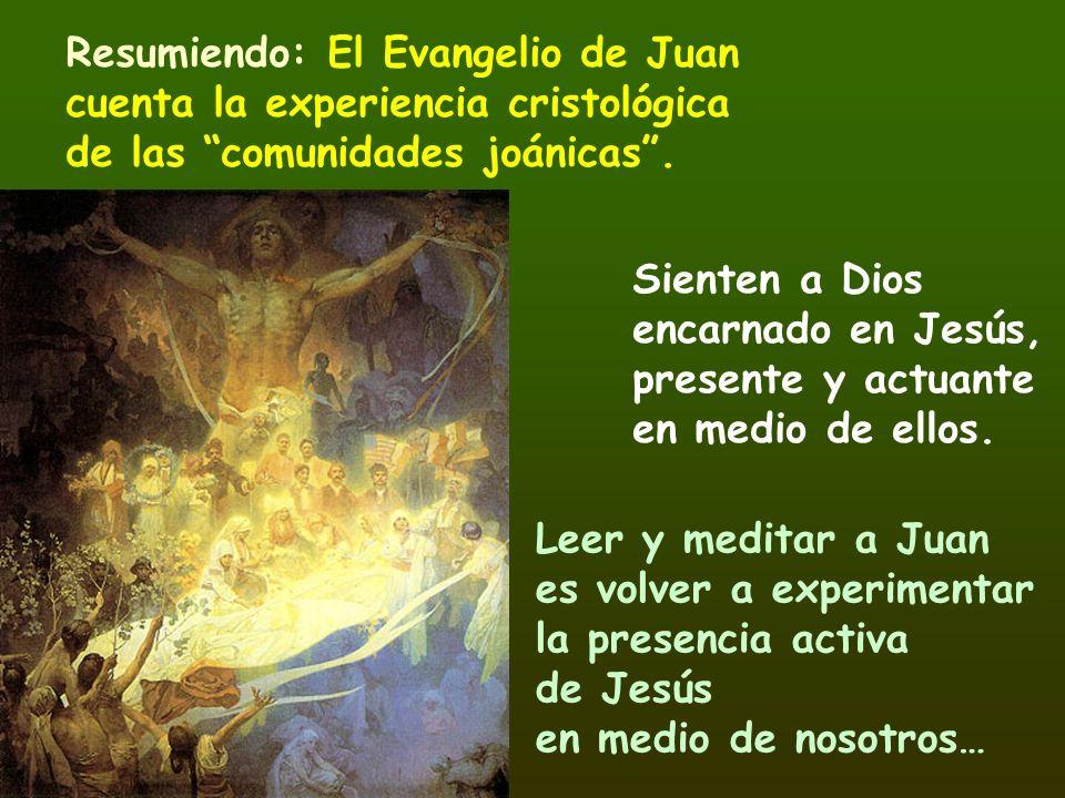 Resumiendo: El Evangelio de Juan cuenta la experiencia cristológica de las comunidades joánicas. Sienten a Dios encarnado en Jesús, presente y actuant