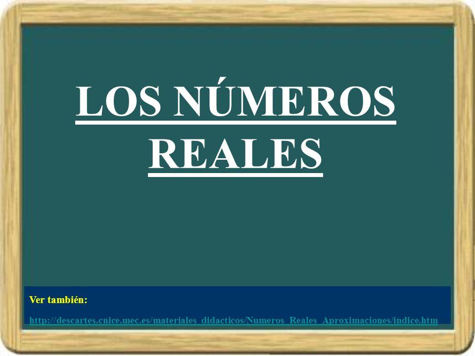 LOS NÚMEROS REALES Ver también: http://descartes.cnice.mec.es/materiales_didacticos/Numeros_Reales_Aproximaciones/indice.htm